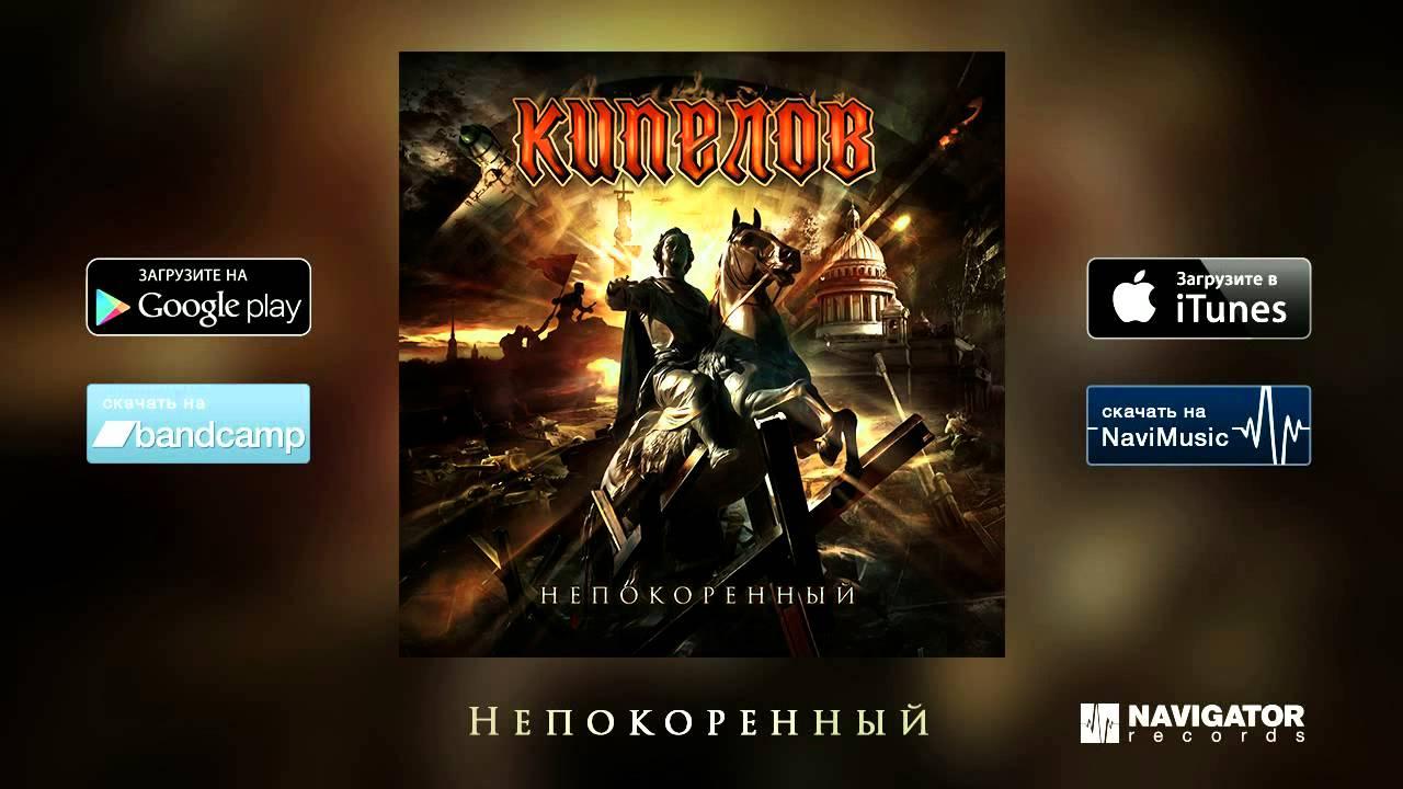 КИПЕЛОВ НЕПОКОРЁННЫЙ 2015 MP3 СКАЧАТЬ БЕСПЛАТНО